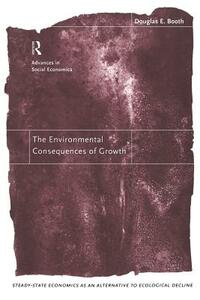 The Environmental Consequences of Growth: Steady-State Economics as an Alternative to Ecological Decline - Douglas Booth - cover