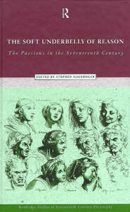 The Soft Underbelly of Reason: The Passions in the Seventeenth Century - Stephen Gaukroger - cover