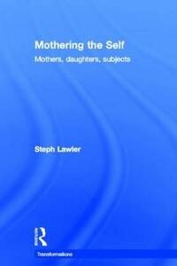 Mothering the Self: Mothers, Daughters, Subjects - Stephanie Lawler - cover