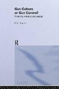 Gun Culture or Gun Control?: Firearms and Violence: Safety and Society - Peter Squires - cover