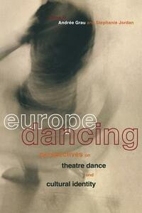 Europe Dancing: Perspectives on Theatre, Dance, and Cultural Identity - Andree Grau,Stephanie Jordan - cover
