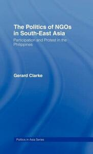 The Politics of NGOs in Southeast Asia: Participation and Protest in the Philippines - Gerard Clarke - cover