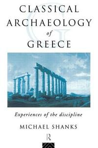 The Classical Archaeology of Greece: Experiences of the Discipline - Michael Shanks - cover