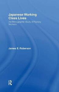 Japanese Working Class Lives: An Ethnographic Study of Factory Workers - James Roberson - cover