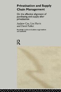 Privatization and Supply Chain Management: On the Effective Alignment of Purchasing and Supply after Privatization - Andrew Cox,Lisa Harris,David Parker - cover
