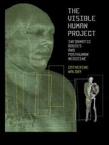 The Visible Human Project: Informatic Bodies and Posthuman Medicine - Catherine Waldby - cover