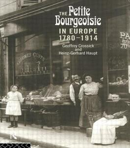 The Petite Bourgeoisie in Europe, 1780-1914: Enterprise, Family and Independence - Geoffrey Crossick,Heinz-Gerhard Haupt - cover