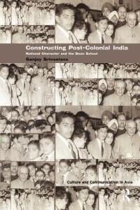 Constructing Post-Colonial India: National Character and the Doon School - Sanjay Srivastava - cover