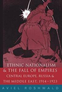 Ethnic Nationalism and the Fall of Empires: Central Europe, the Middle East and Russia, 1914-23 - Aviel Roshwald - cover
