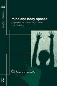 Mind and Body Spaces: Geographies of Illness, Impairment and Disability - cover
