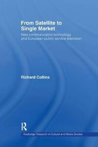 From Satellite to Single Market: New Communication Technology and European Public Service Television - Richard Collins - cover