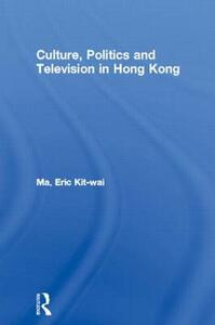 Culture, Politics and Television in Hong Kong - Eric Kit-wai Ma - cover
