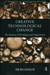 Creative Technological Change: The Shaping of Technology and Organisations - Ian McLoughlin - cover