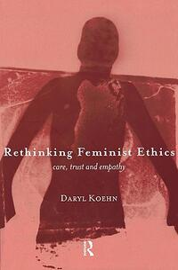 Rethinking Feminist Ethics: Care, Trust and Empathy - Daryl Koehn - cover