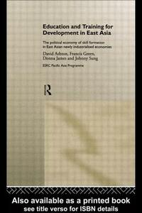 Education and Training for Development in East Asia: The Political Economy of Skill Formation in Newly Industrialised Economies - David Ashton - cover