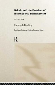 Britain and the Problem of International Disarmament: 1919-1934 - Carolyn J. Kitching - cover