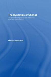 The Dynamics of Change: Insights into Organisational Transition from the Natural World - Francis Stickland - cover