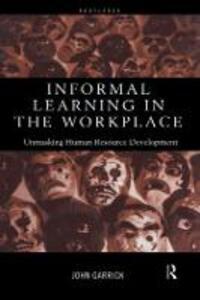 Informal Learning in the Workplace: Unmasking Human Resource Development - John Garrick - cover