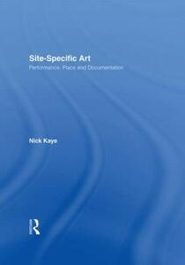 Site-Specific Art: Performance, Place and Documentation - Nick Kaye - cover