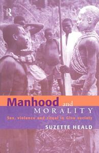 Manhood and Morality: Sex, Violence and Ritual in Gisu Society - Suzette Heald - cover