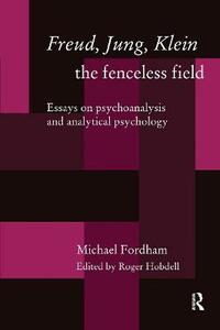 Freud, Jung, Klein - The Fenceless Field: Essays on Psychoanalysis and Analytical Psychology - Michael Fordham - cover