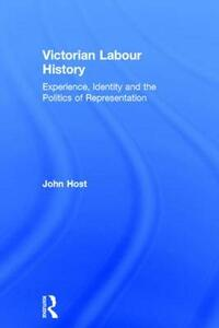 Victorian Labour History: Experience, Identity and the Politics of Representation - John Host - cover