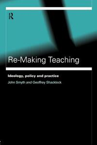 Re-Making Teaching: Ideology, Policy and Practice - Geoffrey Shacklock,John Smyth - cover