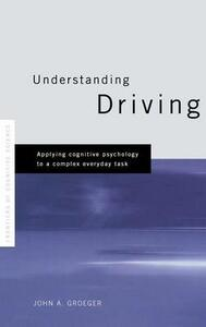 Understanding Driving: Applying Cognitive Psychology to a Complex Everyday Task - John A. Groeger - cover