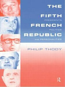 The Fifth French Republic: Presidents, Politics and Personalities: A Study of French Political Culture - Philip Thody - cover