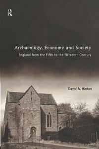 Archaeology, Economy and Society: England from the Fifth to the Fifteenth Century - David A. Hinton - cover