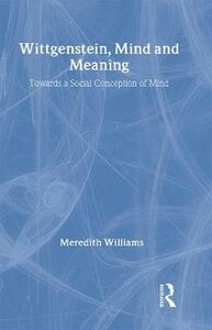 Wittgenstein, Mind and Meaning: Towards a Social Conception of Mind - Meredith Williams - cover
