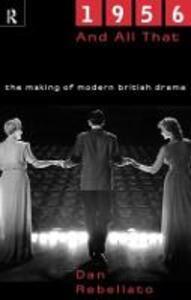 1956 and All That: The Making of Modern British Drama - Dan Rebellato - cover