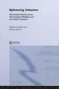 Splintering Urbanism: Networked Infrastructures, Technological Mobilities and the Urban Condition - Steve Graham,Simon Marvin - cover