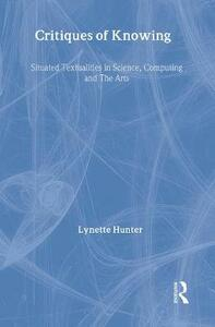 Critiques of Knowing: Situated Textualities in Science, Computing and The Arts - Lynette Hunter - cover