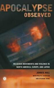 Apocalypse Observed: Religious Movements and Violence in North America, Europe and Japan - John R. Hall,etc.,Philip D. Schuyler - cover