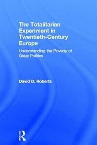 The Totalitarian Experiment in Twentieth Century Europe: Understanding the Poverty of Great Politics - David D. Roberts - cover