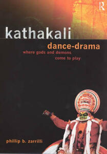 Kathakali Dance-Drama: Where Gods and Demons Come to Play - Phillip Zarrilli - cover
