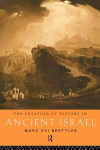 The Creation of History in Ancient Israel - Marc Zvi Brettler - cover