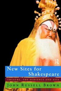 New Sites For Shakespeare: Theatre, the Audience, and Asia - John Russell Brown - cover