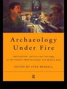 Archaeology Under Fire: Nationalism, Politics and Heritage in the Eastern Mediterranean and Middle East - cover