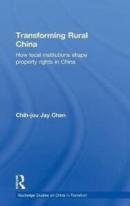 Transforming Rural China: How Local Institutions Shape Property Rights in China - Chih-Jou Jay Chen - cover