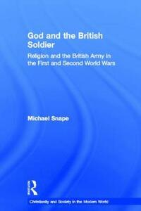 God and the British Soldier: Religion and the British Army in the First and Second World Wars - Michael Snape - cover