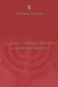 The Sage in Jewish Society of Late Antiquity - Richard Kalmin - cover