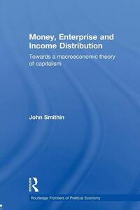 Money, Enterprise and Income Distribution: Towards a macroeconomic theory of capitalism - John Smithin - cover