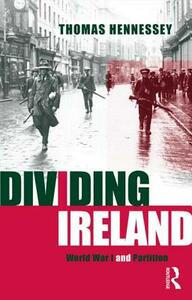 Dividing Ireland: World War One and Partition - Thomas Hennessey - cover