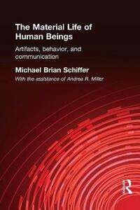 The Material Life of Human Beings: Artifacts, Behavior and Communication - Michael Brian Schiffer - cover