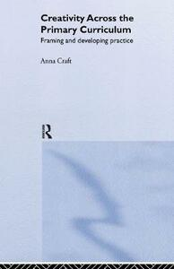 Creativity Across the Primary Curriculum: Framing and Developing Practice - Anna Craft - cover