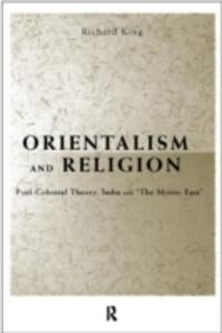 "Orientalism and Religion: Post-Colonial Theory, India and ""The Mystic East"" - Richard King - cover"