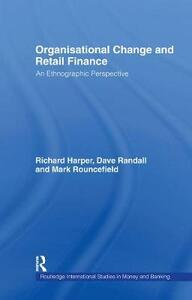 Organisational Change and Retail Finance: An Ethnographic Perspective - Richard Harper,David Randall,Mark Rouncefield - cover