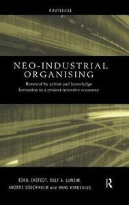 Neo-Industrial Organising: Renewal by Action and Knowledge Formation in a Project-intensive Economy - Eskil Ekstedt,Rolf A. Lundin,Anders Soderholm - cover